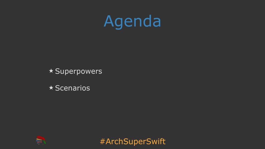 #ArchSuperSwift Agenda ̣ Superpowers ̣ Scenarios