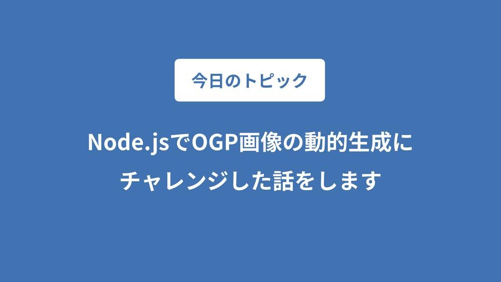 Node.jsでOGP画像の動的⽣成に チャレンジした話をします 今⽇のトピック
