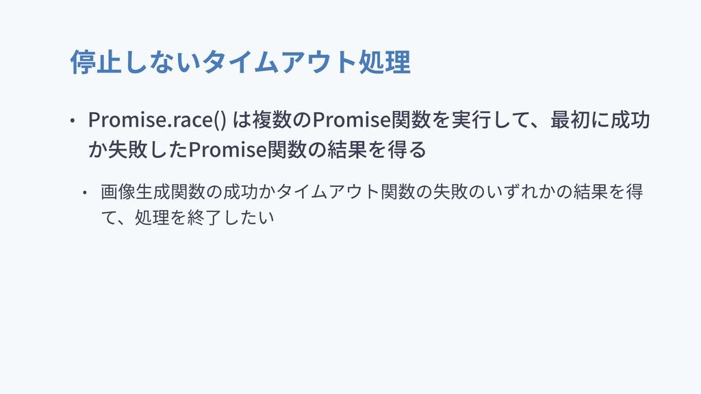 停⽌しないタイムアウト処理 • Promise.race() は複数のPromise関数を実⾏...