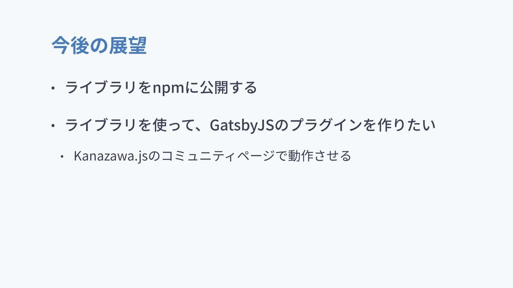 今後の展望 • ライブラリをnpmに公開する • ライブラリを使って、GatsbyJSのプラグ...