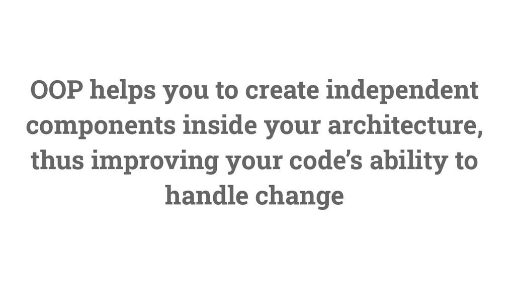 12 OOP helps you to create independent componen...