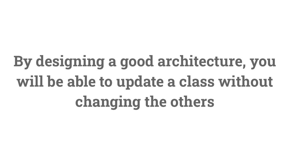 13 By designing a good architecture, you will b...