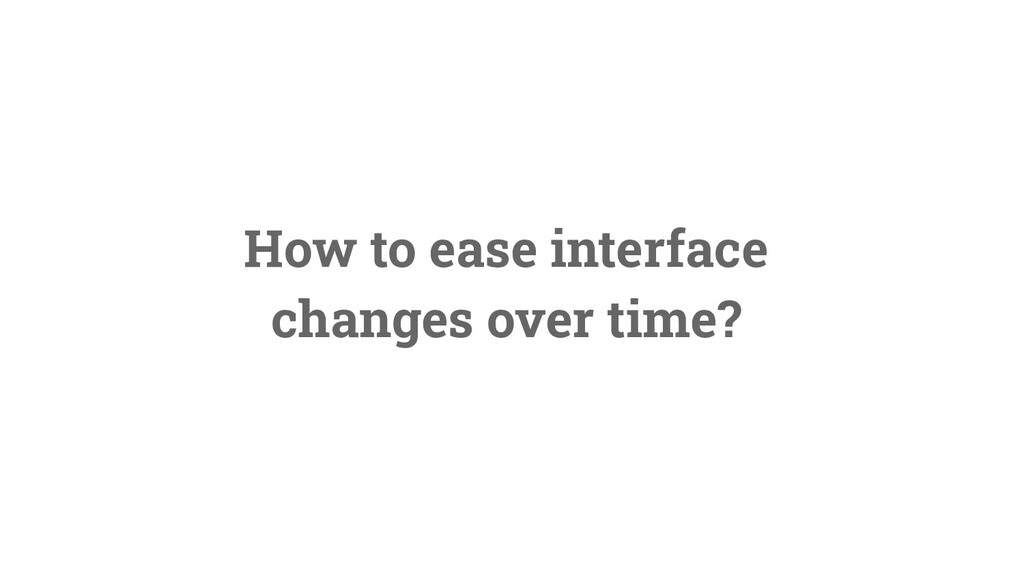31 How to ease interface changes over time?