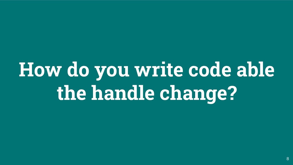 8 How do you write code able the handle change?