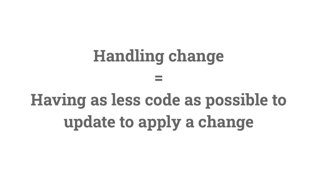10 Handling change = Having as less code as pos...