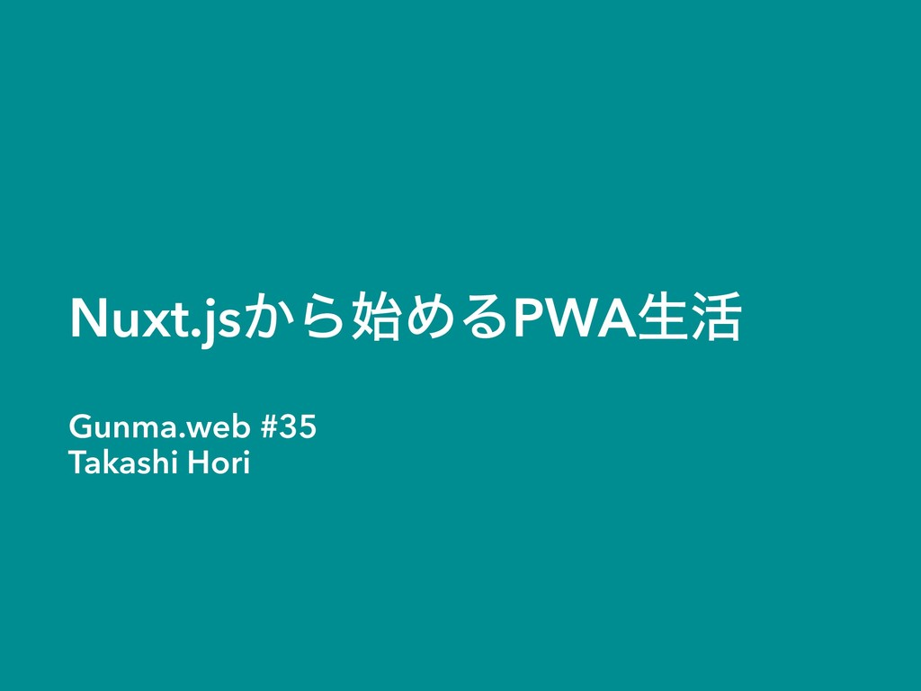 Nuxt.js͔ΒΊΔPWAੜ׆ Gunma.web #35 Takashi Hori