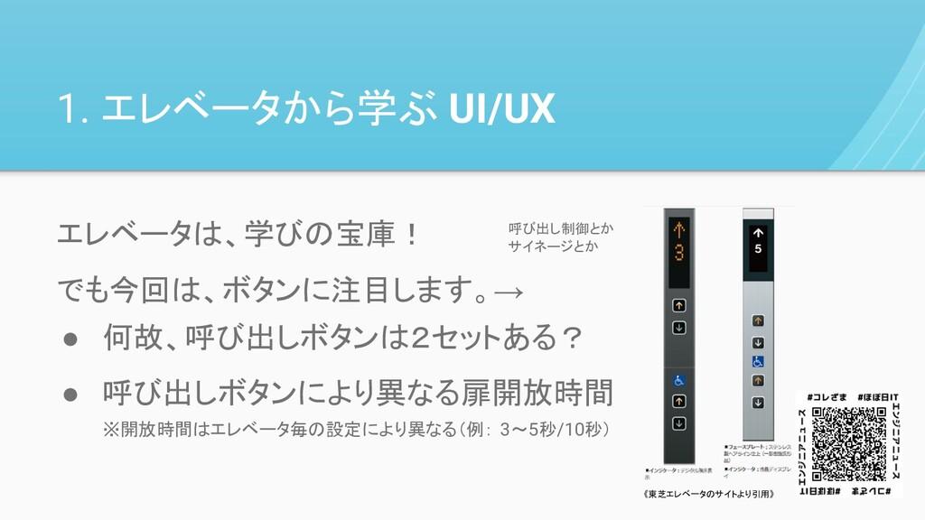 1. エレベータから学ぶ UI/UX ● 何故、呼び出しボタンは2セットある? ● 呼び出しボ...