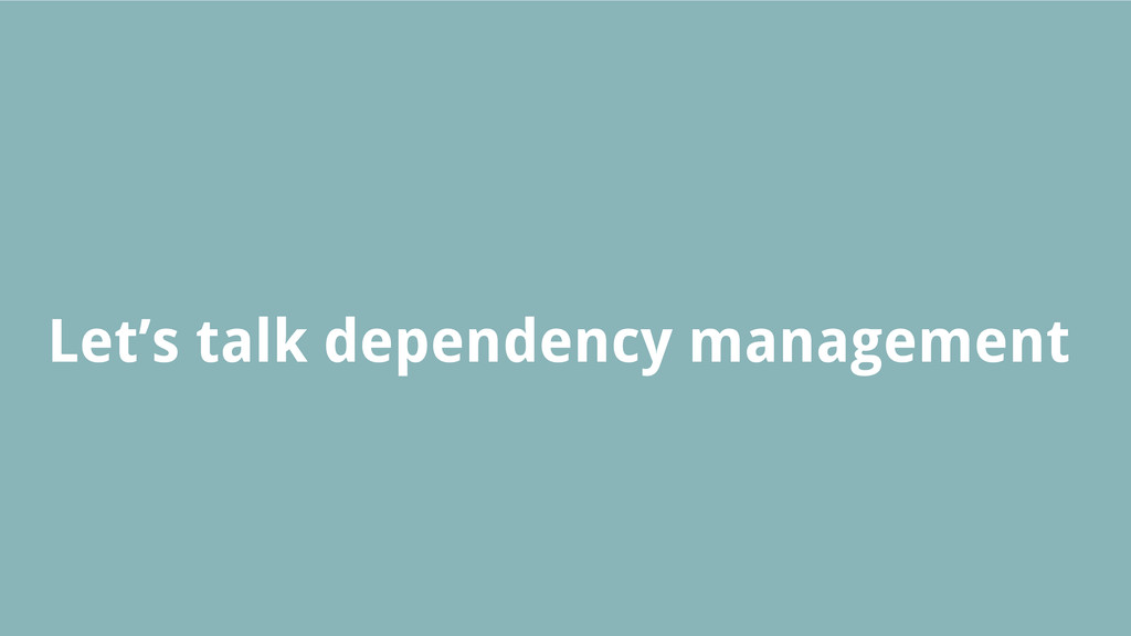 Let's talk dependency management