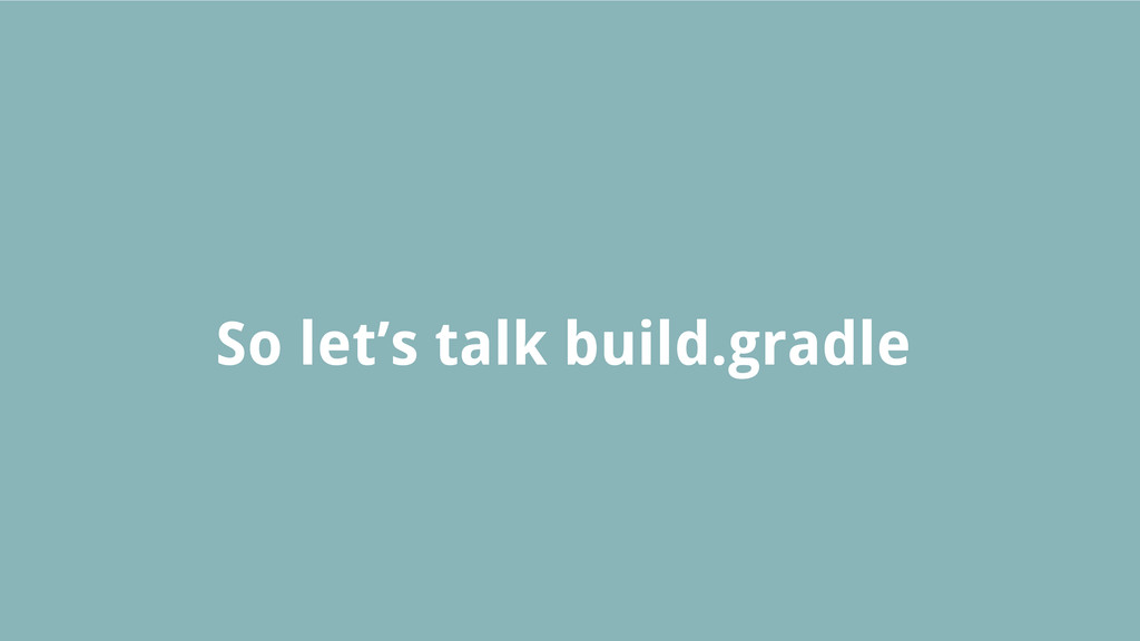 So let's talk build.gradle