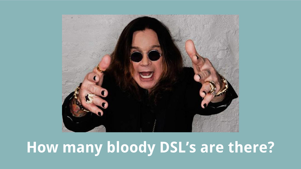 How many bloody DSL's are there?