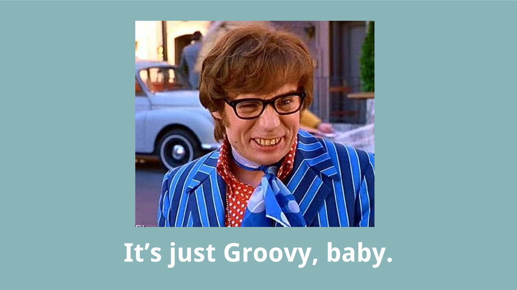 It's just Groovy, baby.
