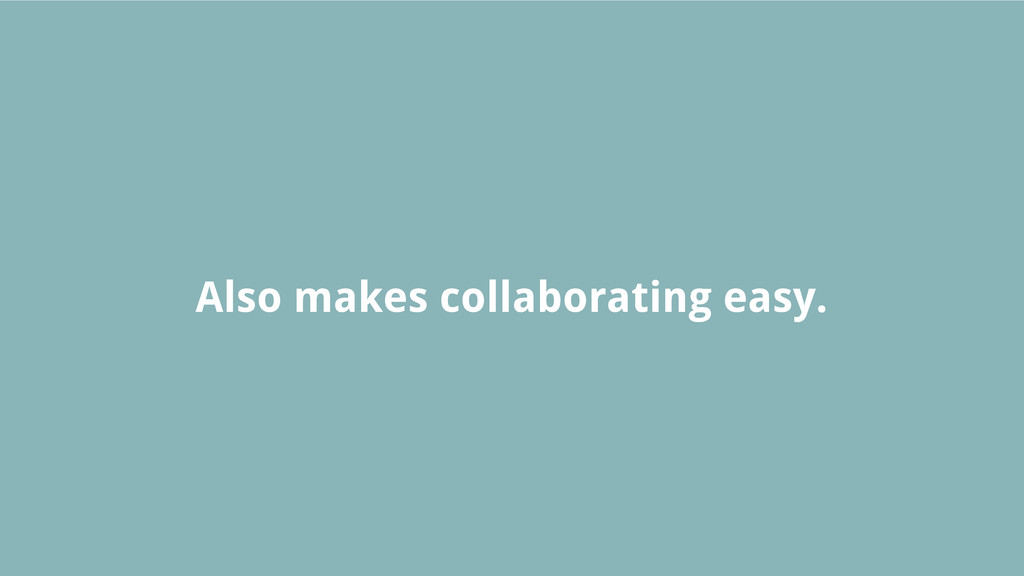 Also makes collaborating easy.