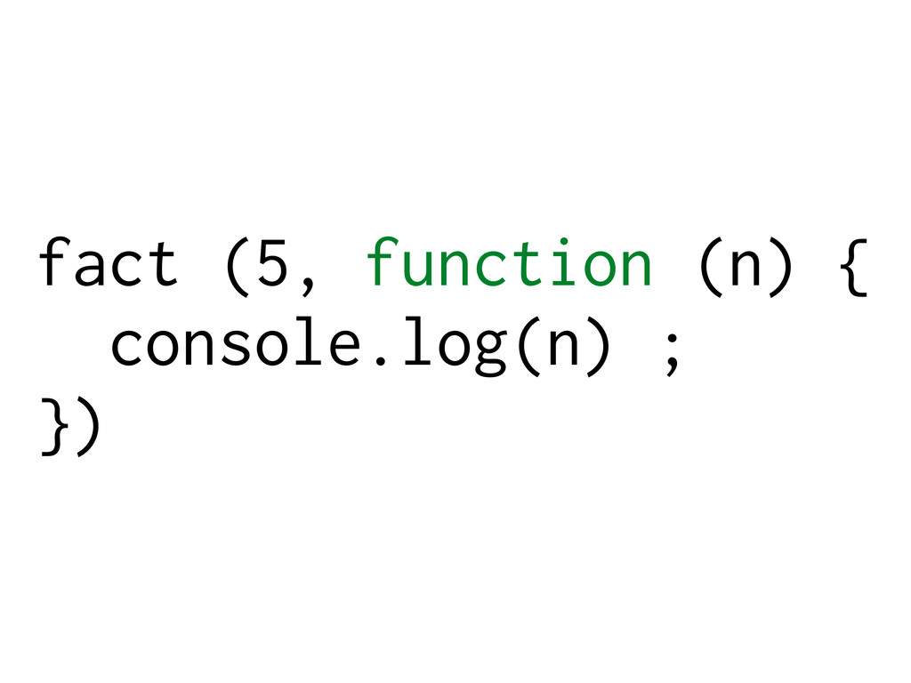 fact (5, function (n) { console.log(n) ; })