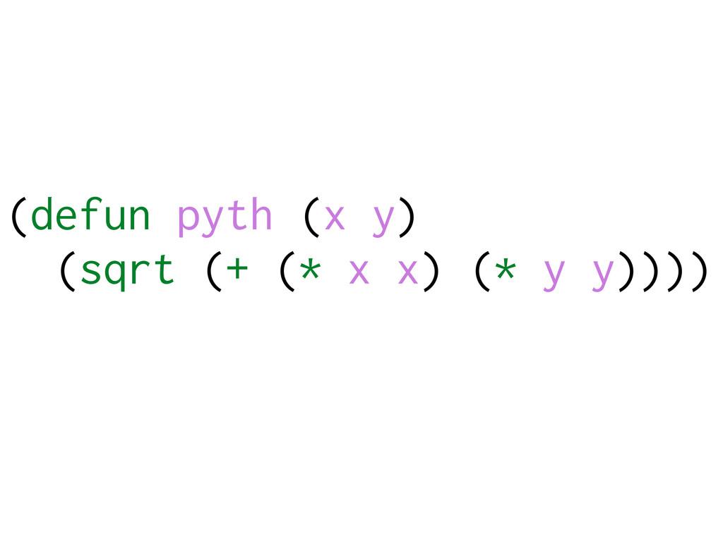 (defun pyth (x y) (sqrt (+ (* x x) (* y y))))