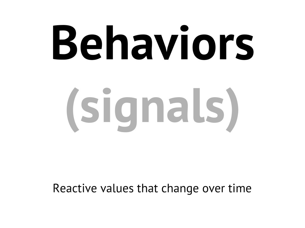 Behaviors (signals) Reactive values that change...