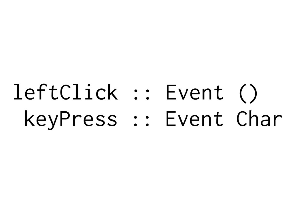 leftClick :: Event () keyPress :: Event Char