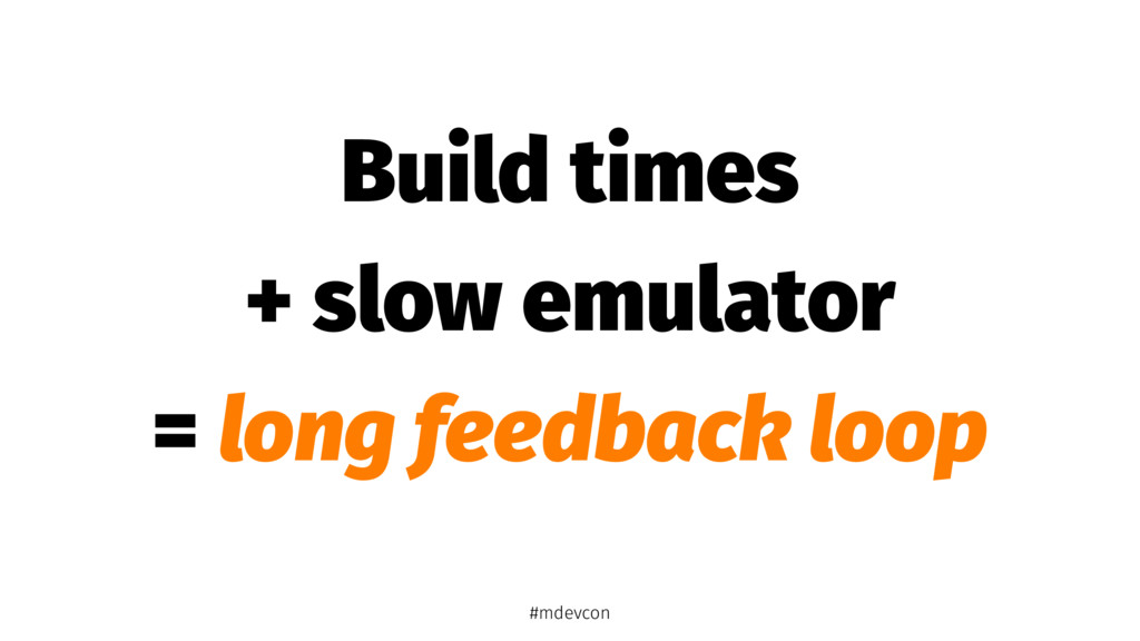 Build times + slow emulator = long feedback loo...