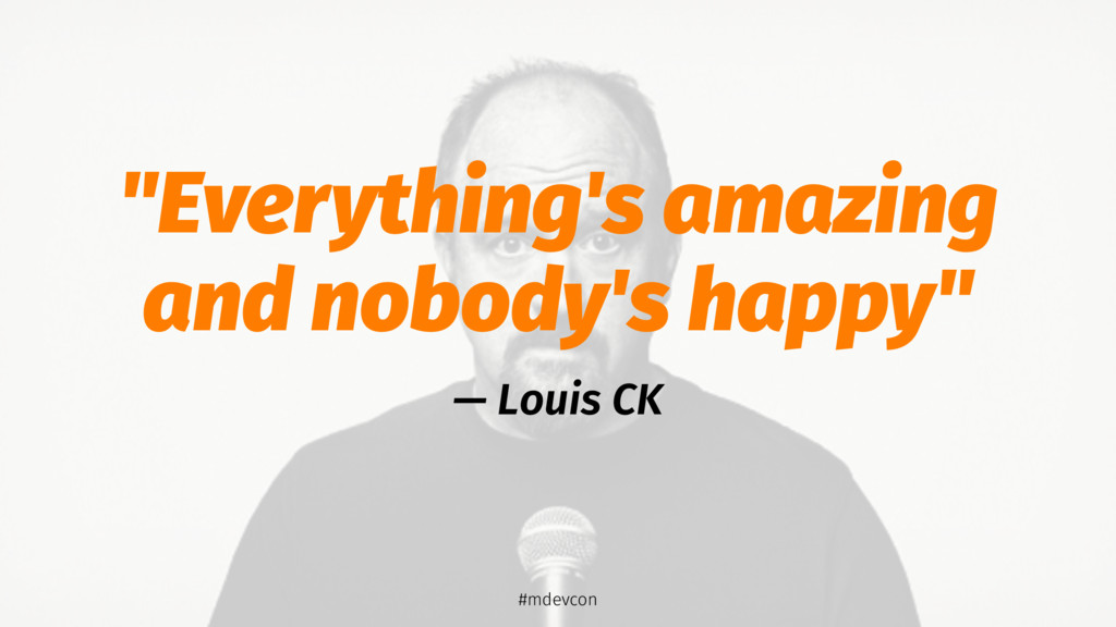 """Everything's amazing and nobody's happy"" — Lou..."