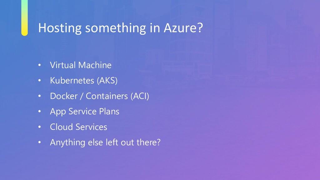 Hosting something in Azure? • Virtual Machine •...