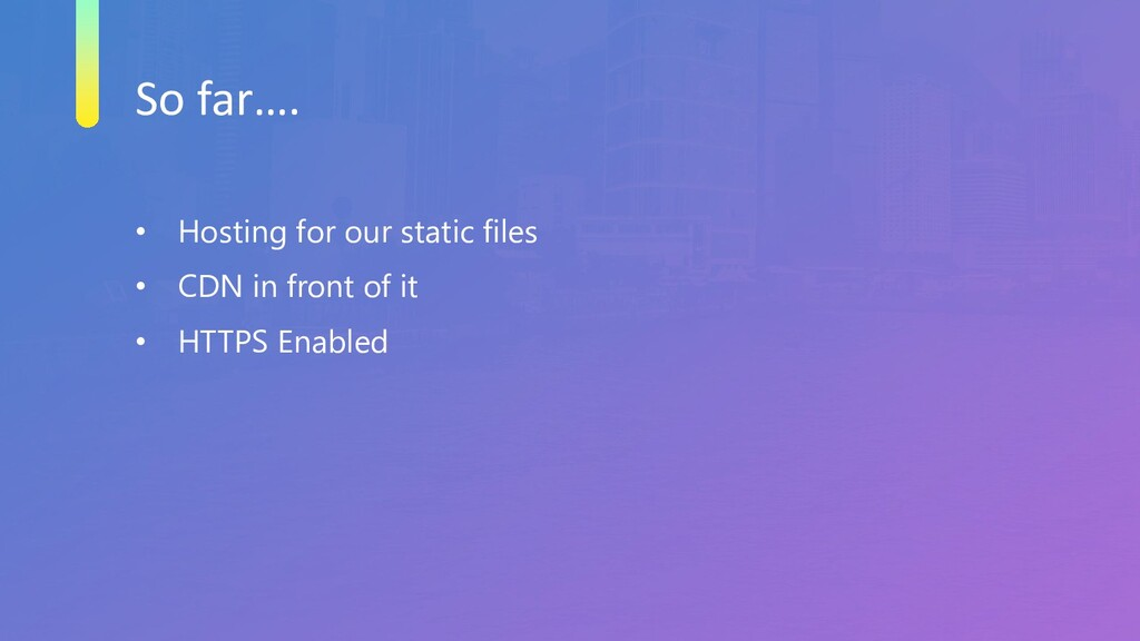 So far…. • Hosting for our static files • CDN i...