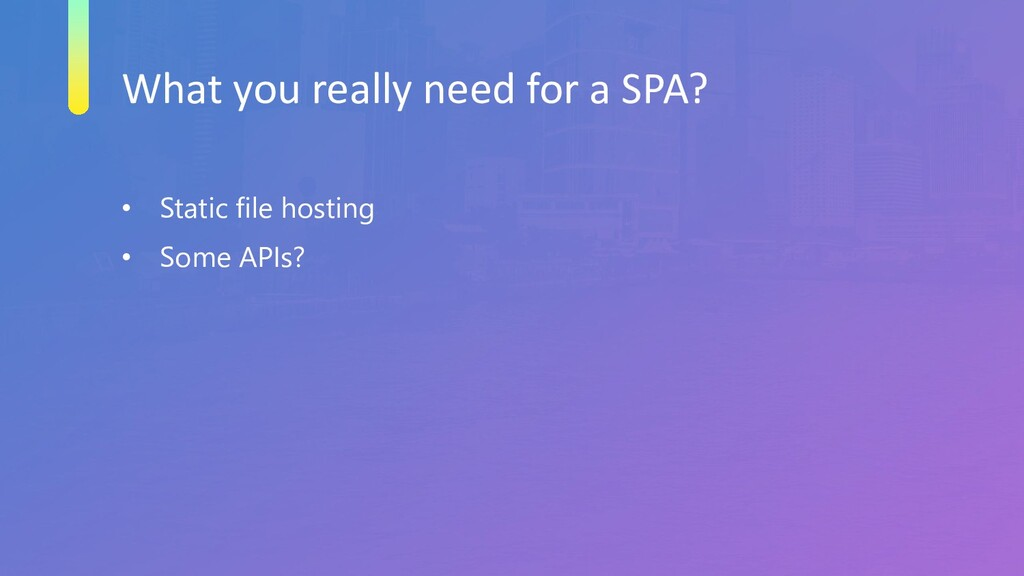 What you really need for a SPA? • Static file h...