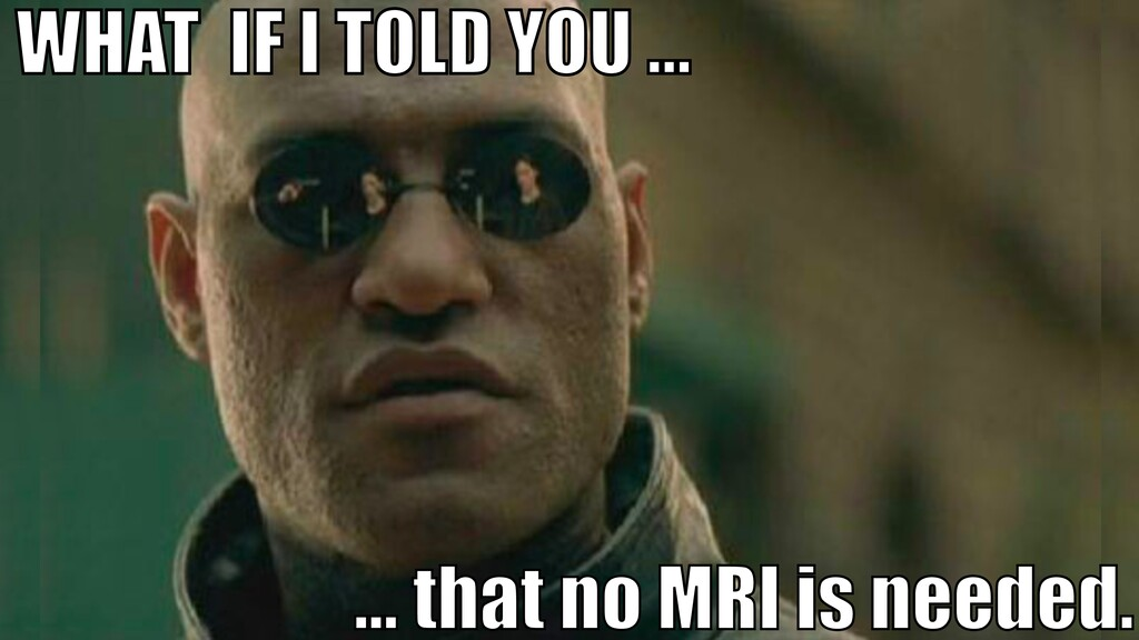 WHAT IF I TOLD YOU … … that no MRI is needed.