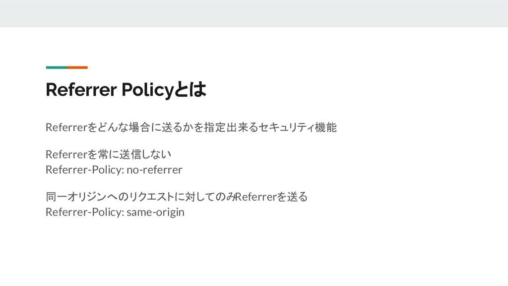 Referrer Policyとは Referrerをどんな場合に送るかを指定出来るセキュリテ...