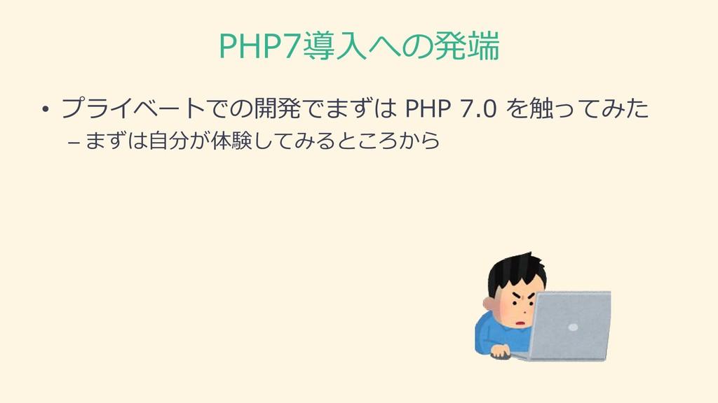 PHP7導入への発端 • プライベートでの開発でまずは PHP 7.0 を触ってみた – まず...