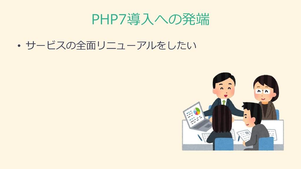 PHP7導入への発端 • サービスの全面リニューアルをしたい