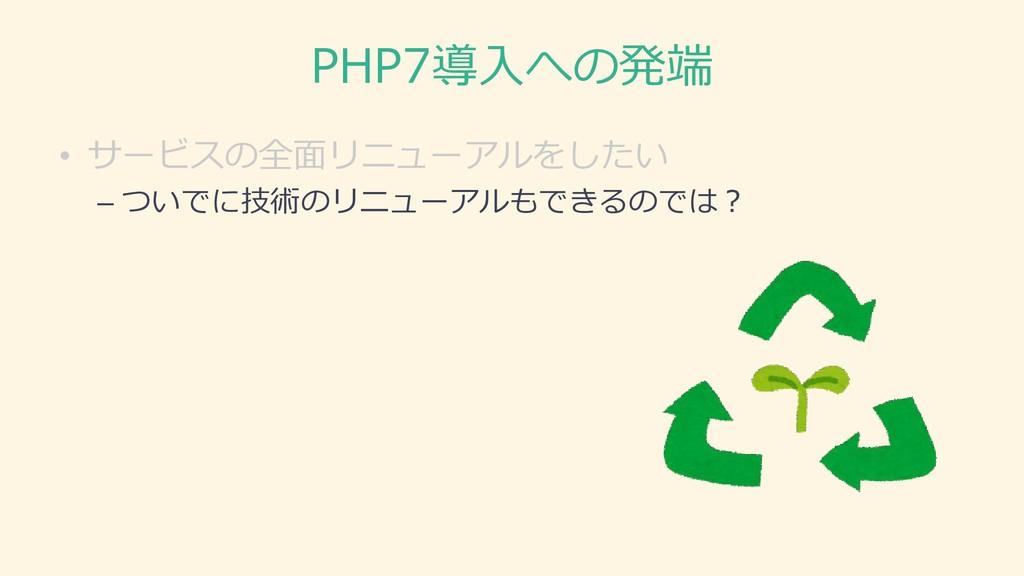 PHP7導入への発端 • サービスの全面リニューアルをしたい – ついでに技術のリニューアルも...