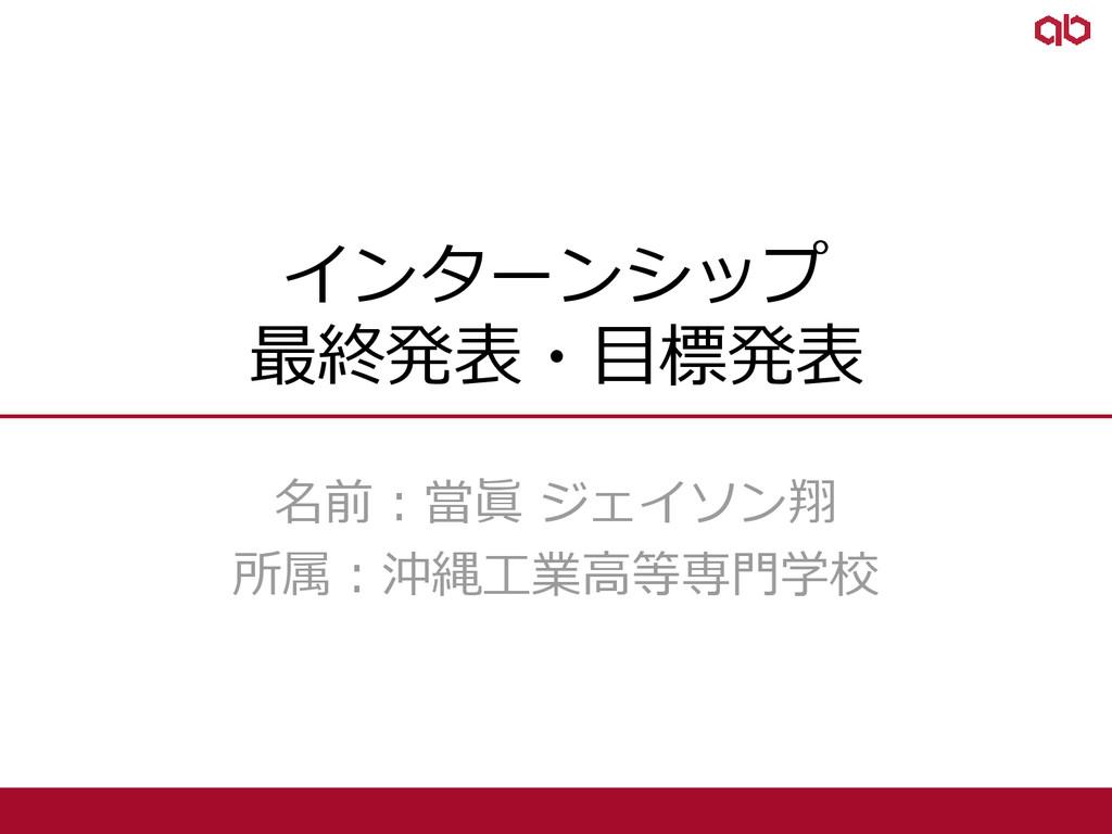 インターンシップ 最終発表・目標発表 名前:當眞 ジェイソン翔 所属:沖縄工業高等専門学校