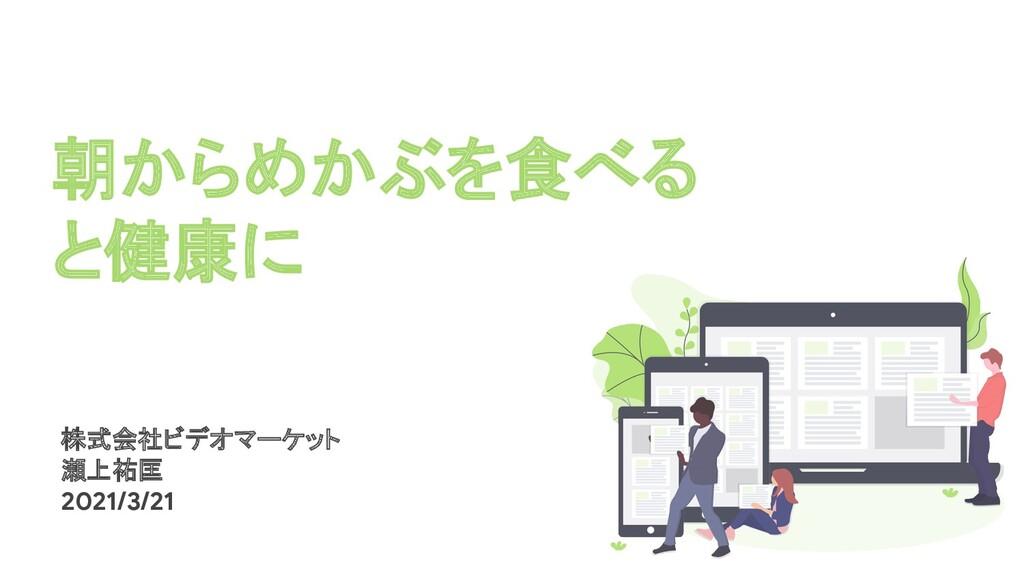朝からめかぶを食べる と健康に 株式会社ビデオマーケット 瀬上祐匡 2021/3/21