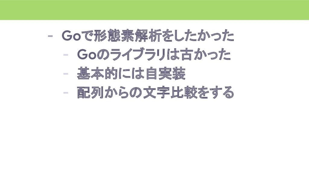 - Goで形態素解析をしたかった - Goのライブラリは古かった - 基本的には自実装 - 配...