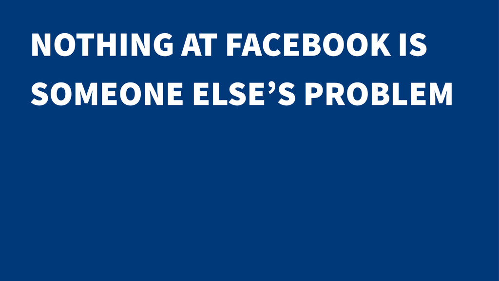 NOTHING AT FACEBOOK IS SOMEONE ELSE'S PROBLEM