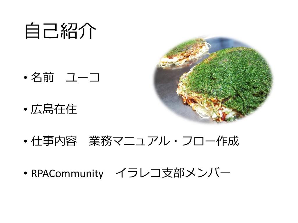 自己紹介 • 名前 ユーコ • 広島在住 • 仕事内容 業務マニュアル・フロー作成 • RPA...