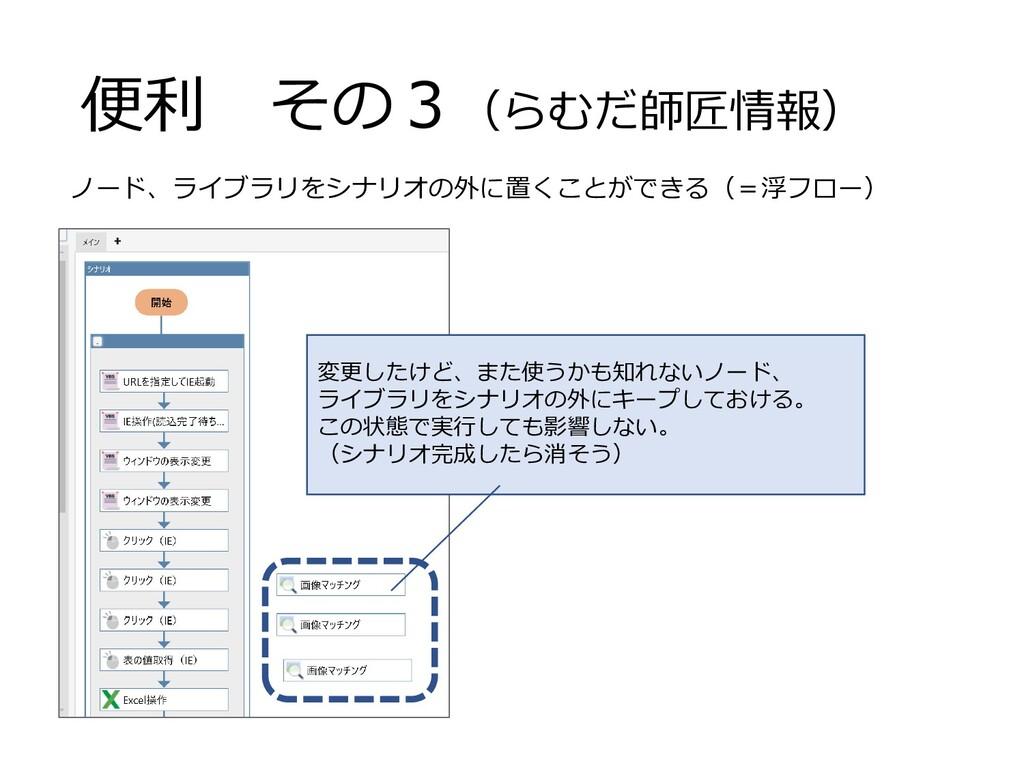 便利 その3(らむだ師匠情報) ノード、ライブラリをシナリオの外に置くことができる(=浮フロー...