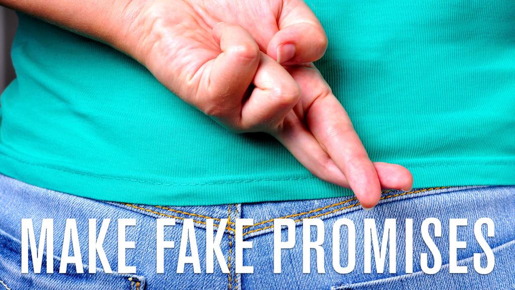MAKE FAKE PROMISES