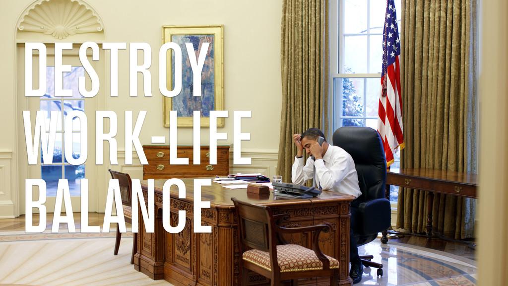 DESTROY WORK-LIFE BALANCE