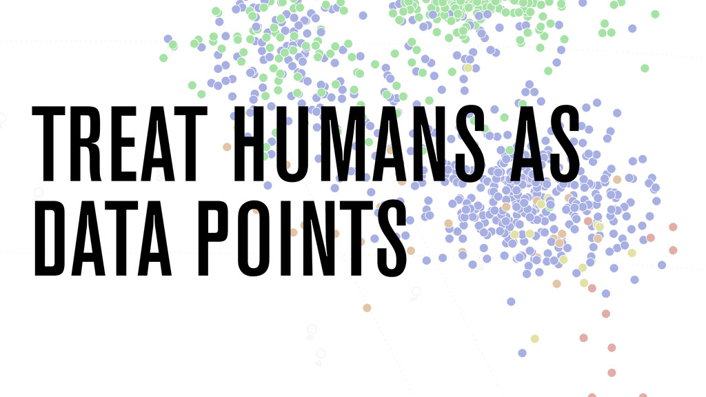 TREAT HUMANS AS DATA POINTS