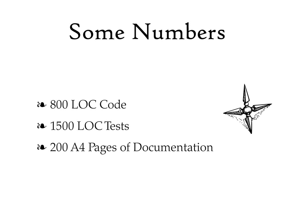 Some Numbers ❧ 800 LOC Code ❧ 1500 LOC Tests ❧ ...