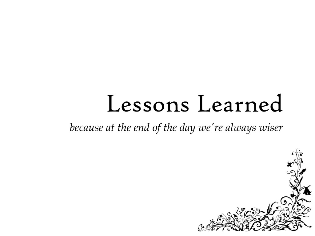 Lessons Learned because at the end of the day w...