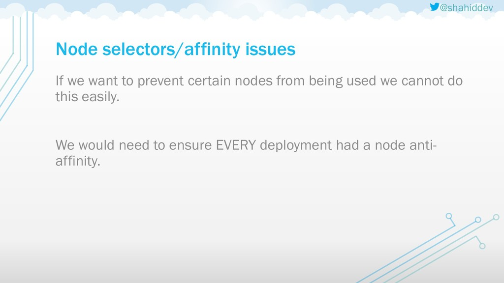 @shahiddev Node selectors/affinity issues If we...