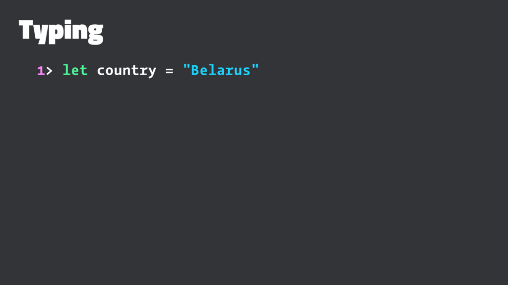 "Typing 1> let country = ""Belarus"""
