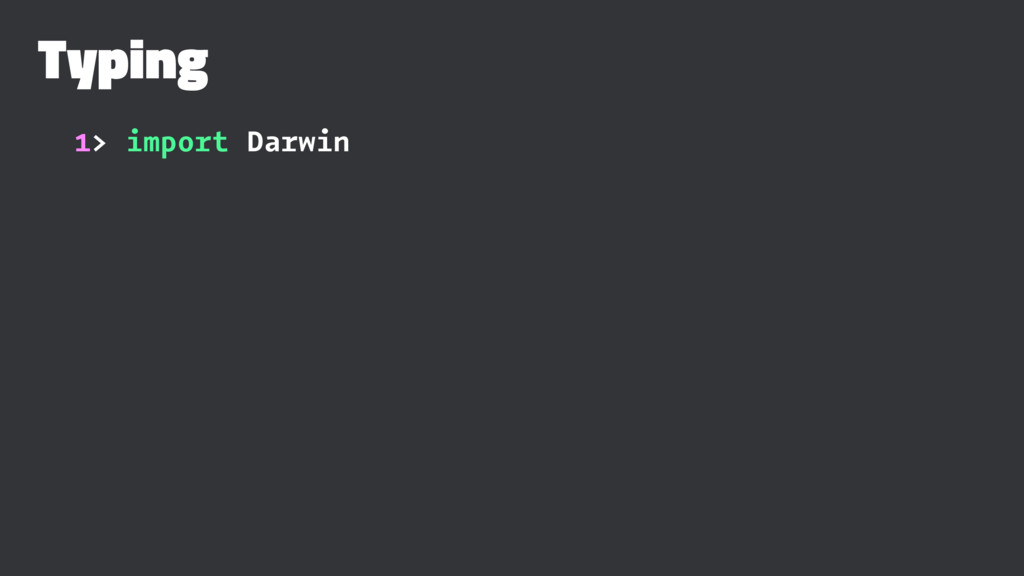 Typing 1> import Darwin