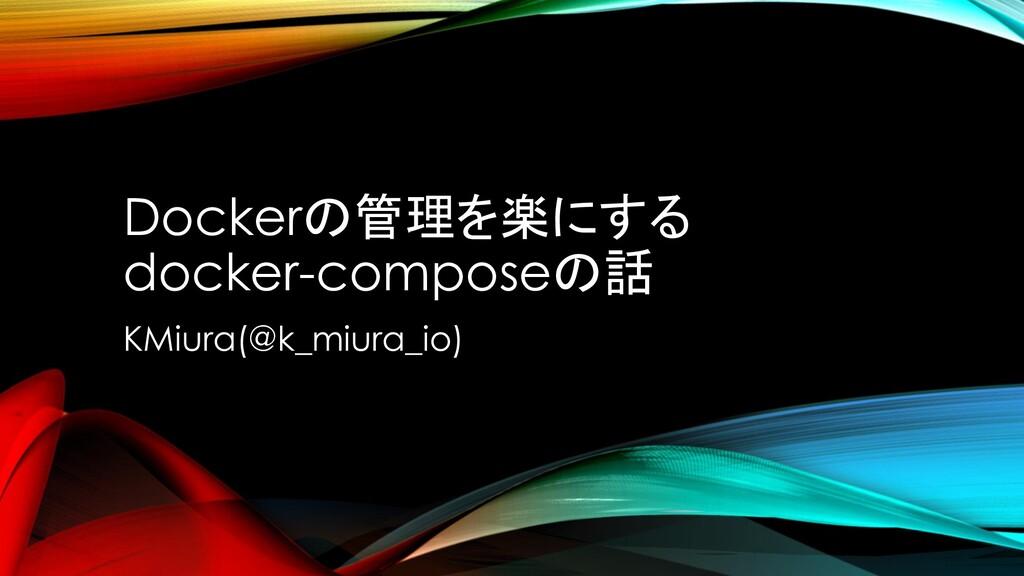 Dockerの管理を楽にする docker-composeの話 KMiura(@k_miura...