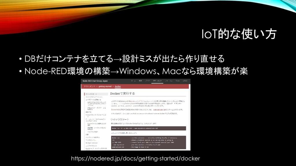 IoT的な使い方 • DBだけコンテナを立てる→設計ミスが出たら作り直せる • Node-RE...