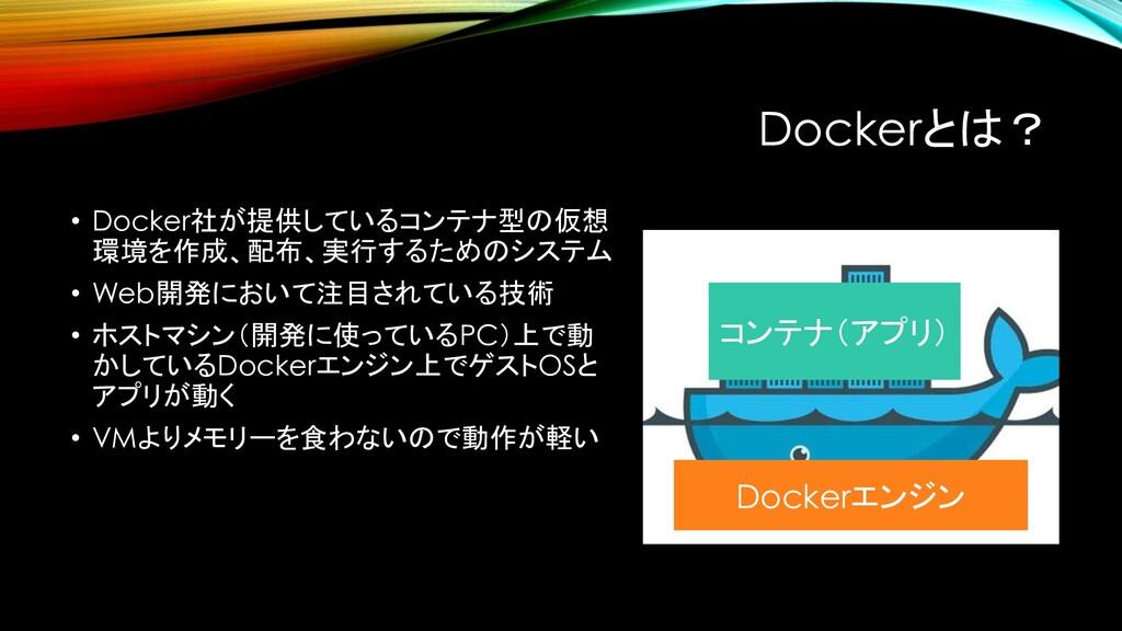 Dockerとは? • Docker社が提供しているコンテナ型の仮想 環境を作成、配布、実行す...