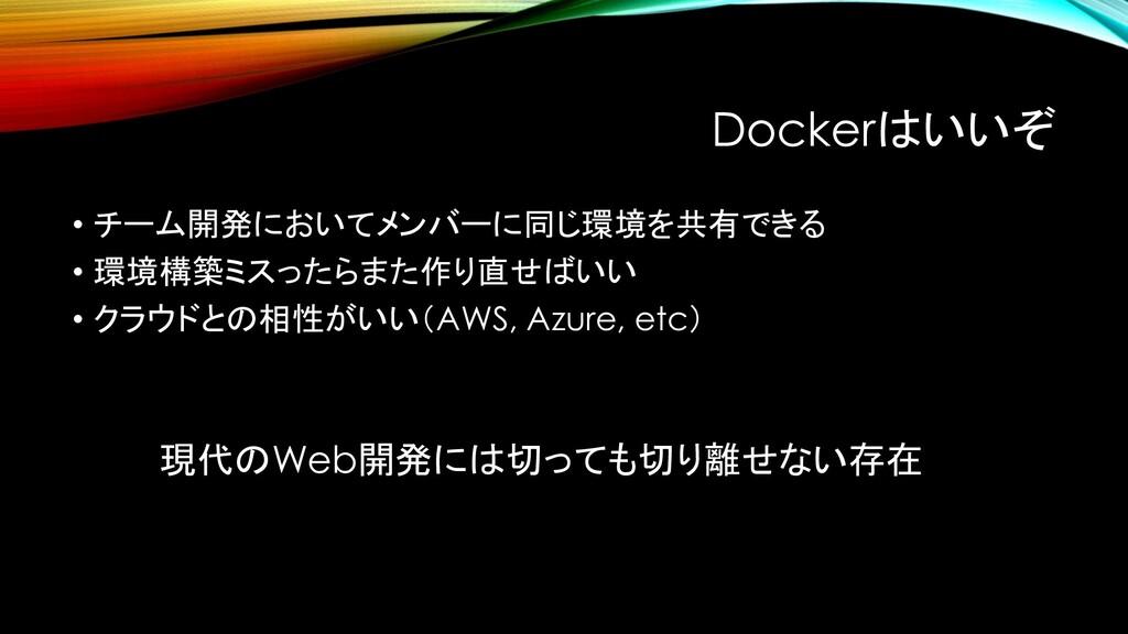 Dockerはいいぞ • チーム開発においてメンバーに同じ環境を共有できる • 環境構築ミスっ...