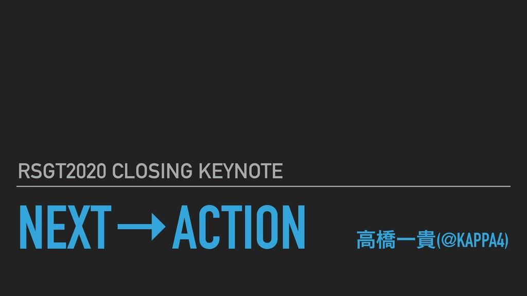 NEXT→ACTION RSGT2020 CLOSING KEYNOTE ߴڮҰو(@KAPP...