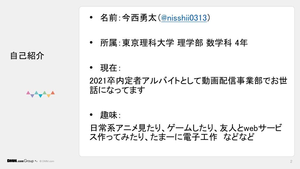 © DMM.com 2 自己紹介 • 名前:今西勇太(@nisshii0313) • 所属:東...